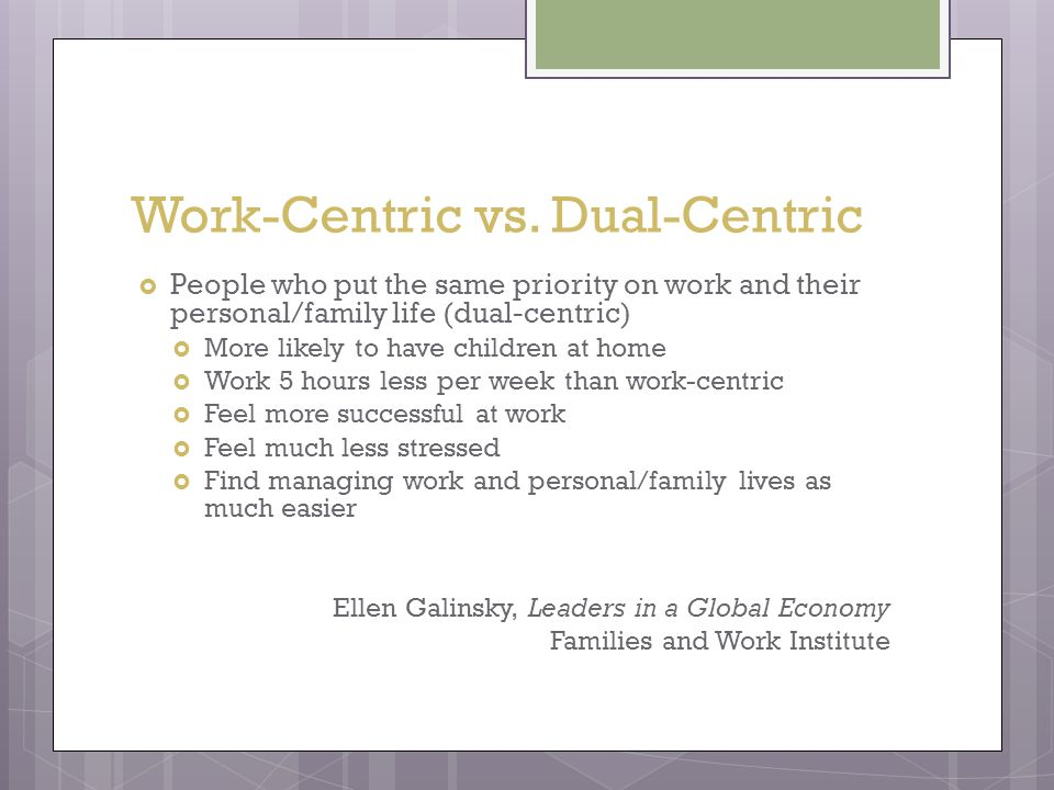 Work-Centric vs. Dual-Centric  People who put the same priority on work and their personal/family life (dual-centric)  More likely to have children