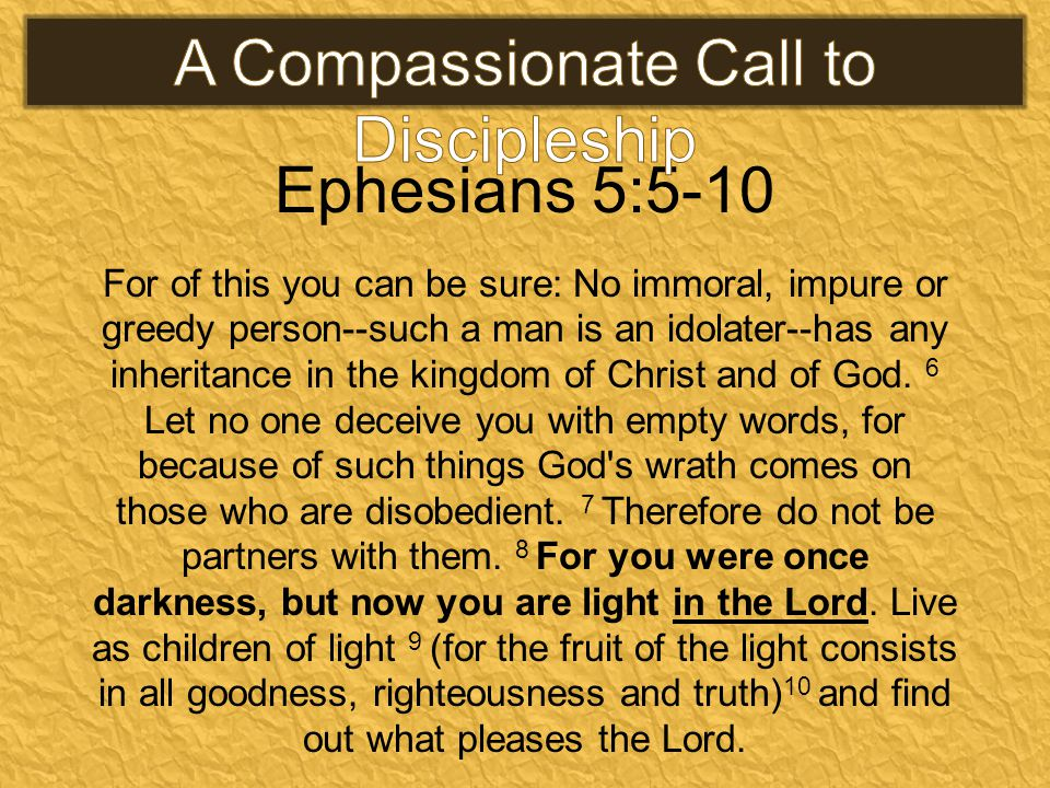 Ephesians 5:5-10 For of this you can be sure: No immoral, impure or greedy person--such a man is an idolater--has any inheritance in the kingdom of Christ and of God.