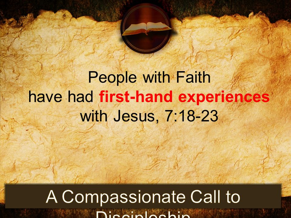 People with Faith have had first-hand experiences with Jesus, 7:18-23