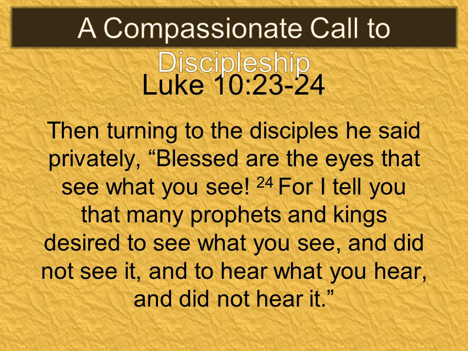 Luke 10:23-24 Then turning to the disciples he said privately, Blessed are the eyes that see what you see.