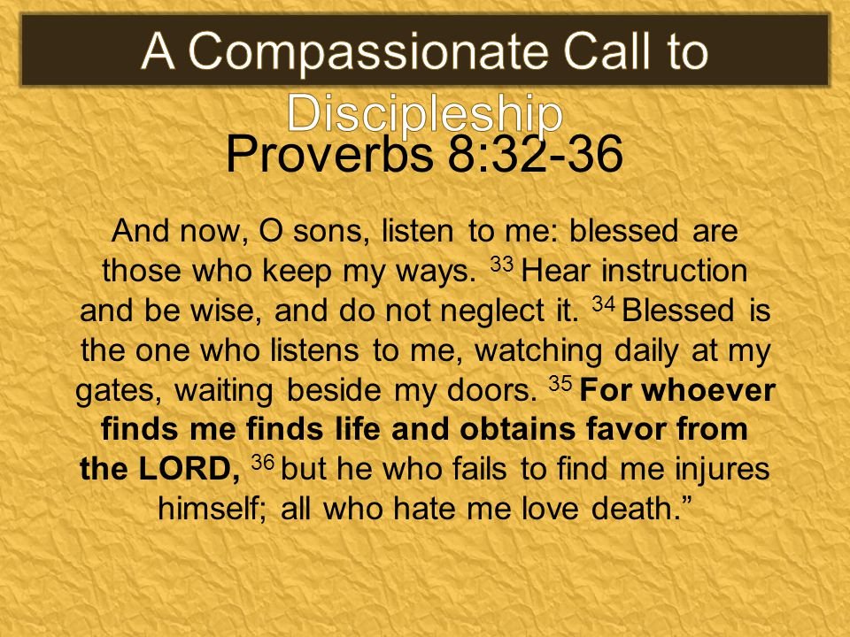 Proverbs 8:32-36 And now, O sons, listen to me: blessed are those who keep my ways.
