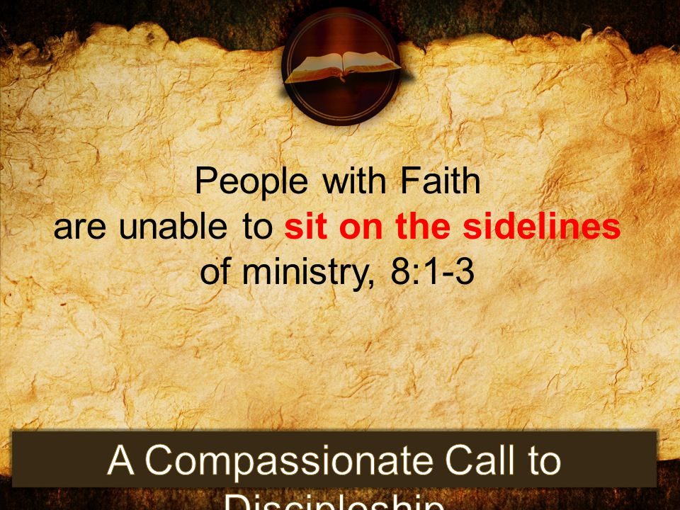 People with Faith are unable to sit on the sidelines of ministry, 8:1-3