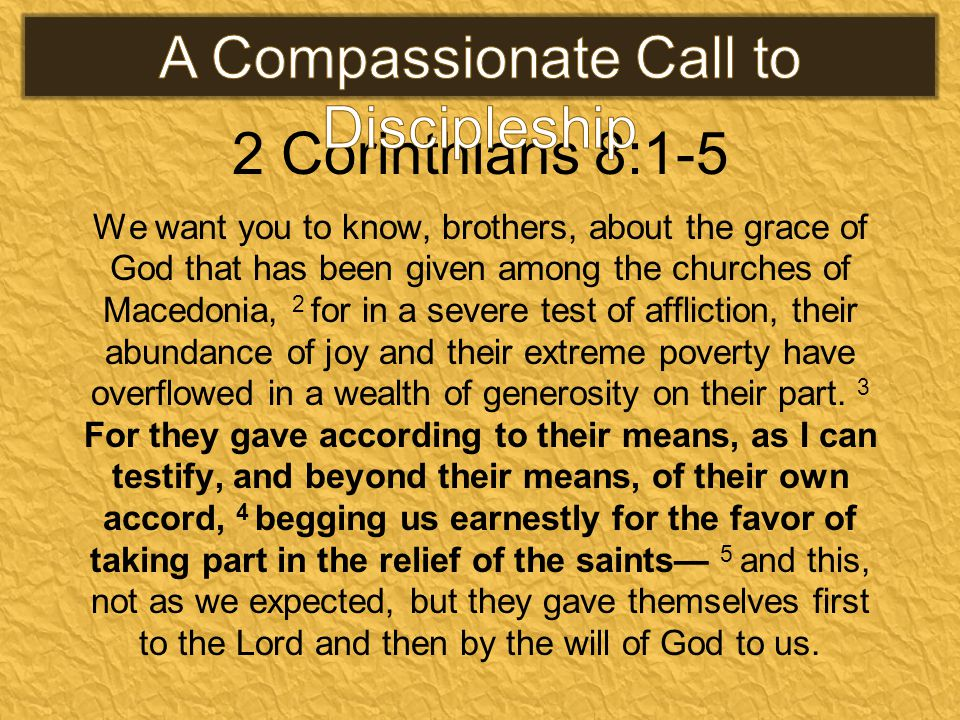 2 Corinthians 8:1-5 We want you to know, brothers, about the grace of God that has been given among the churches of Macedonia, 2 for in a severe test of affliction, their abundance of joy and their extreme poverty have overflowed in a wealth of generosity on their part.