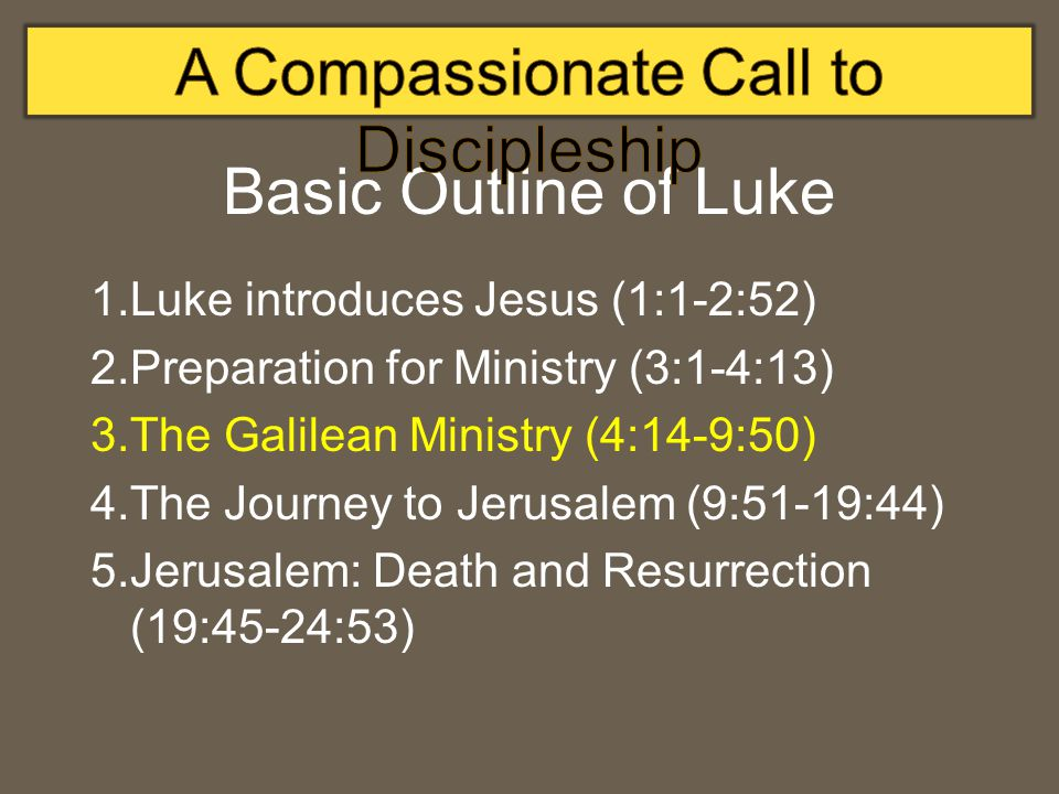Basic Outline of Luke 1.Luke introduces Jesus (1:1-2:52) 2.Preparation for Ministry (3:1-4:13) 3.The Galilean Ministry (4:14-9:50) 4.The Journey to Jerusalem (9:51-19:44) 5.Jerusalem: Death and Resurrection (19:45-24:53)
