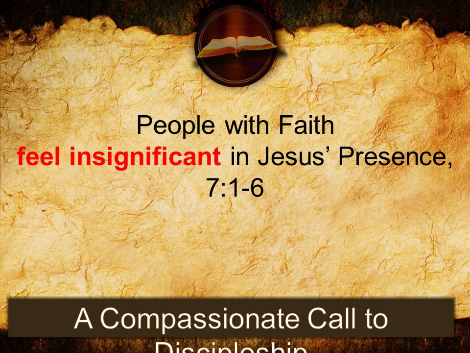People with Faith feel insignificant in Jesus' Presence, 7:1-6