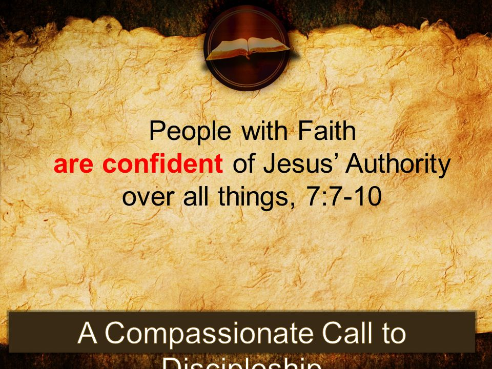 People with Faith are confident of Jesus' Authority over all things, 7:7-10