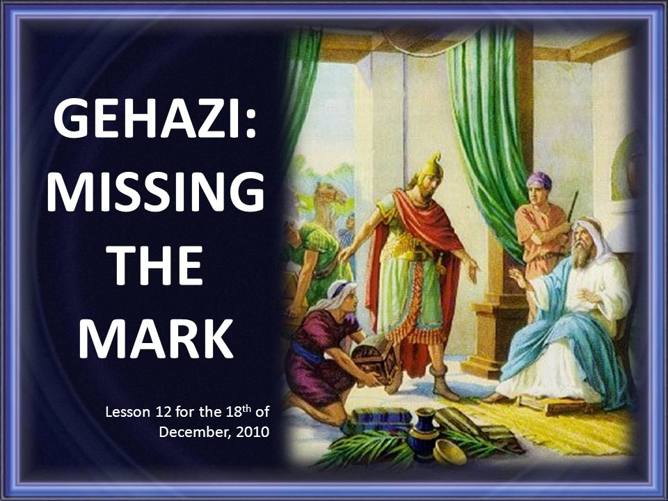 GEHAZI: MISSING THE MARK Lesson 12 for the 18 th of December, 2010