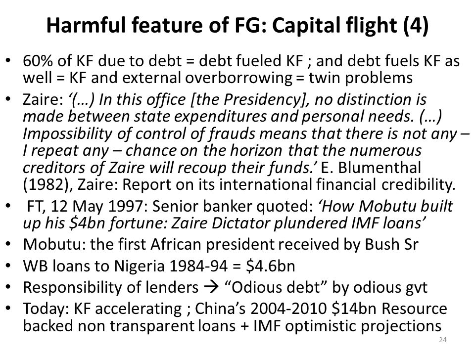 Harmful feature of FG: Capital flight (4) 60% of KF due to debt = debt fueled KF ; and debt fuels KF as well = KF and external overborrowing = twin problems Zaire: '(…) In this office [the Presidency], no distinction is made between state expenditures and personal needs.