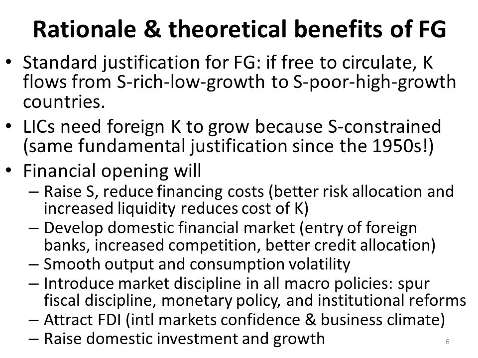 Rationale & theoretical benefits of FG Standard justification for FG: if free to circulate, K flows from S-rich-low-growth to S-poor-high-growth count