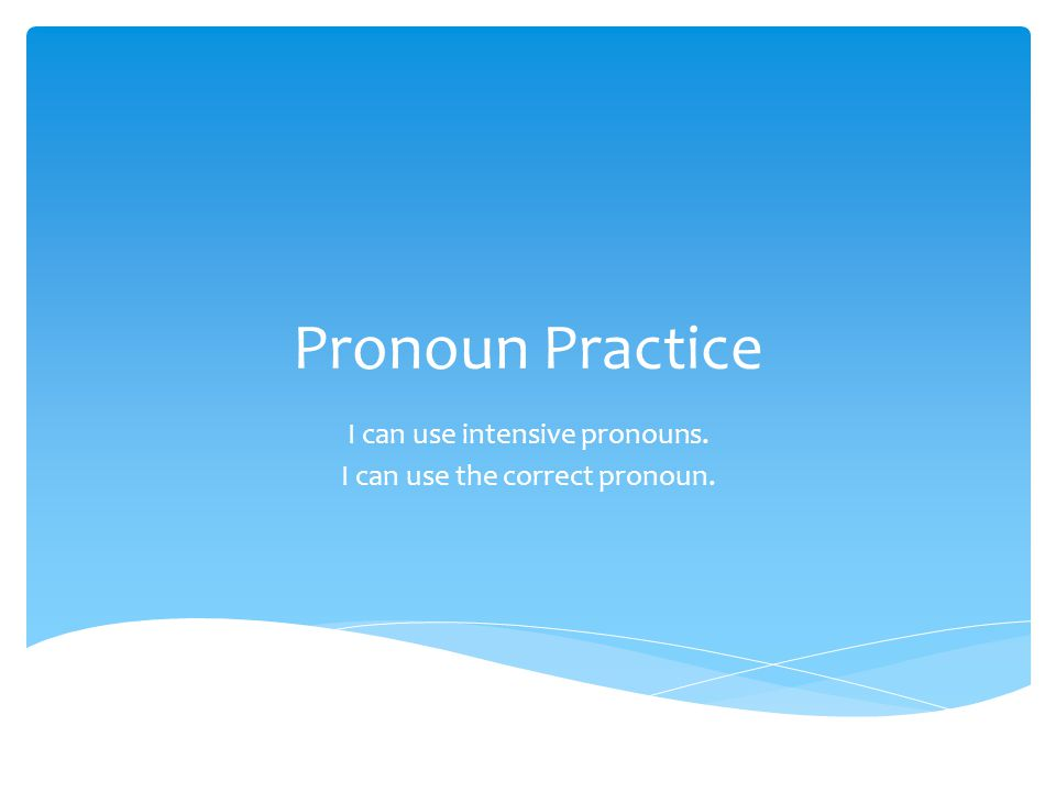 Pronoun Practice I can use intensive pronouns. I can use the correct pronoun.