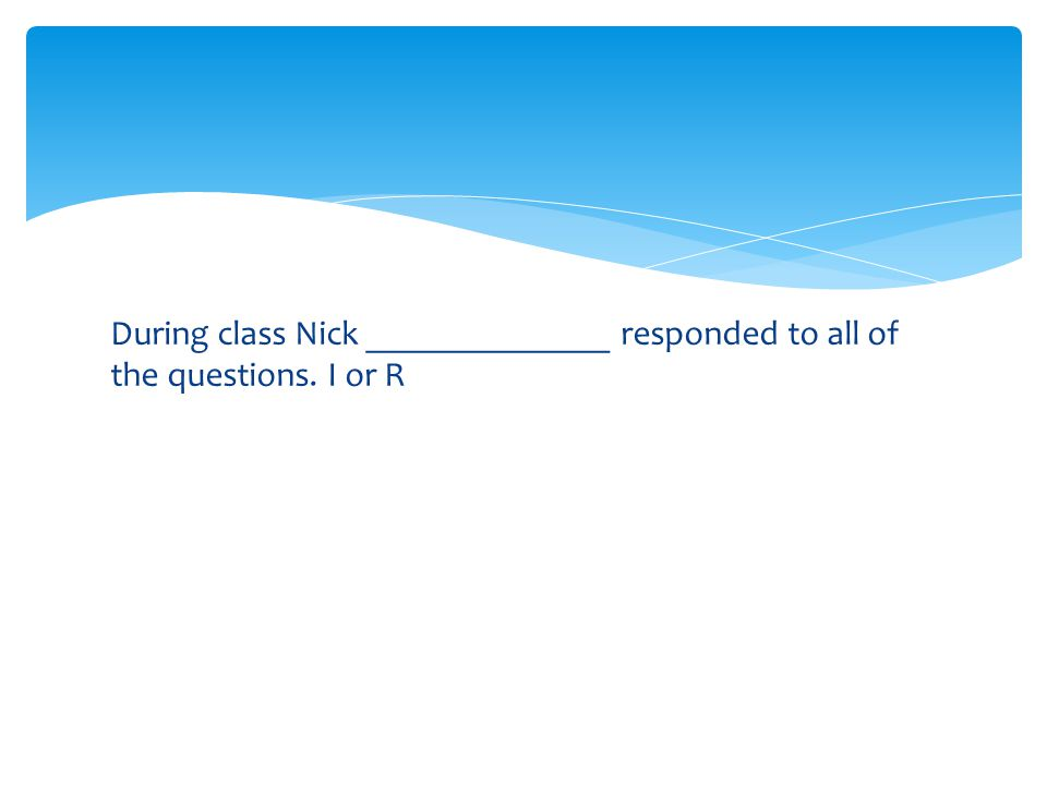 During class Nick ______________ responded to all of the questions. I or R