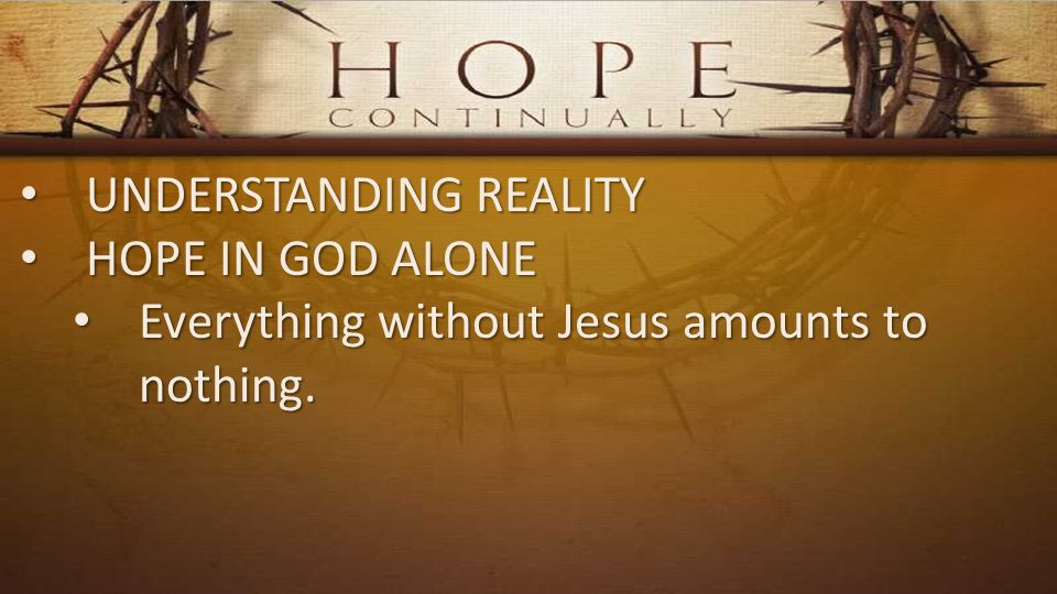 UNDERSTANDING REALITY UNDERSTANDING REALITY HOPE IN GOD ALONE HOPE IN GOD ALONE Everything without Jesus amounts to nothing.