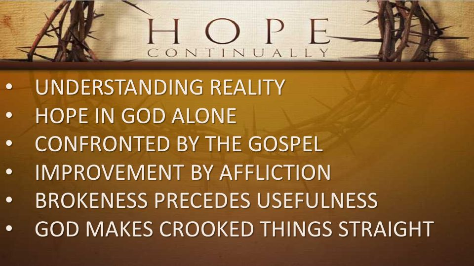 UNDERSTANDING REALITY UNDERSTANDING REALITY HOPE IN GOD ALONE HOPE IN GOD ALONE CONFRONTED BY THE GOSPEL CONFRONTED BY THE GOSPEL IMPROVEMENT BY AFFLICTION IMPROVEMENT BY AFFLICTION BROKENESS PRECEDES USEFULNESS BROKENESS PRECEDES USEFULNESS GOD MAKES CROOKED THINGS STRAIGHT GOD MAKES CROOKED THINGS STRAIGHT