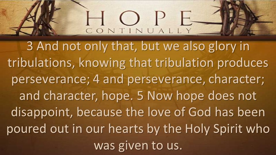 3 And not only that, but we also glory in tribulations, knowing that tribulation produces perseverance; 4 and perseverance, character; and character, hope.