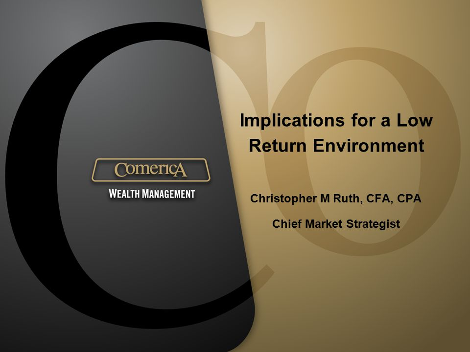 Implications for a Low Return Environment Christopher M Ruth, CFA, CPA Chief Market Strategist