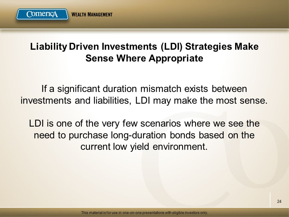 Liability Driven Investments (LDI) Strategies Make Sense Where Appropriate If a significant duration mismatch exists between investments and liabilities, LDI may make the most sense.