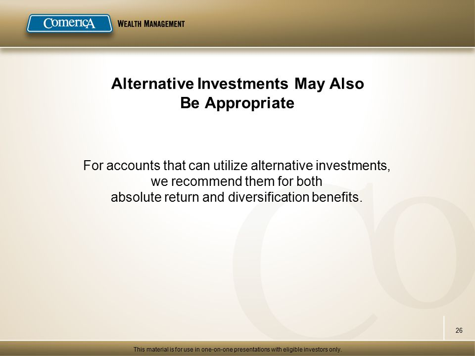 Alternative Investments May Also Be Appropriate For accounts that can utilize alternative investments, we recommend them for both absolute return and diversification benefits.