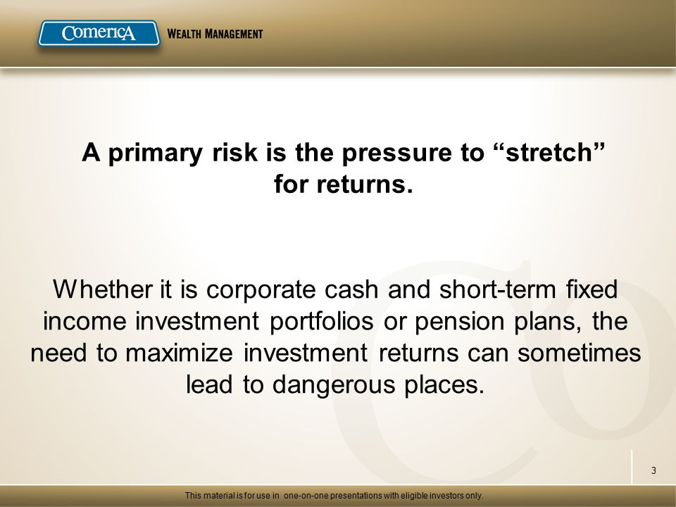 A primary risk is the pressure to stretch for returns.