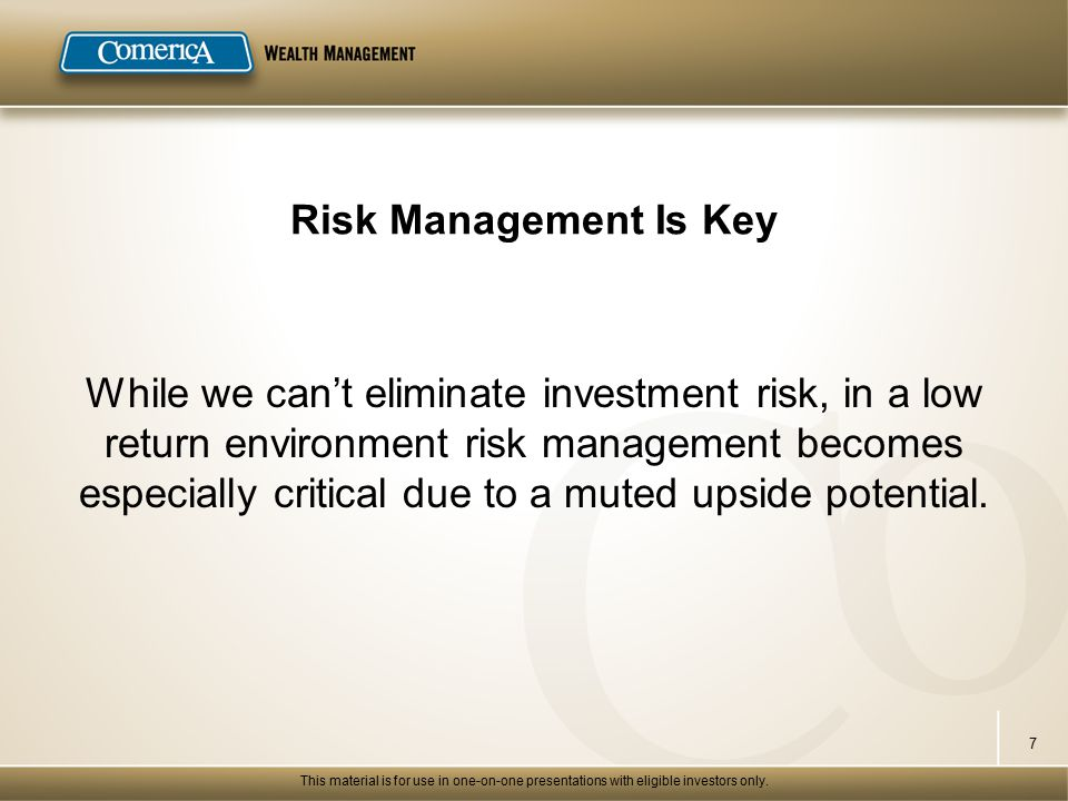 Risk Management Is Key While we can't eliminate investment risk, in a low return environment risk management becomes especially critical due to a muted upside potential.