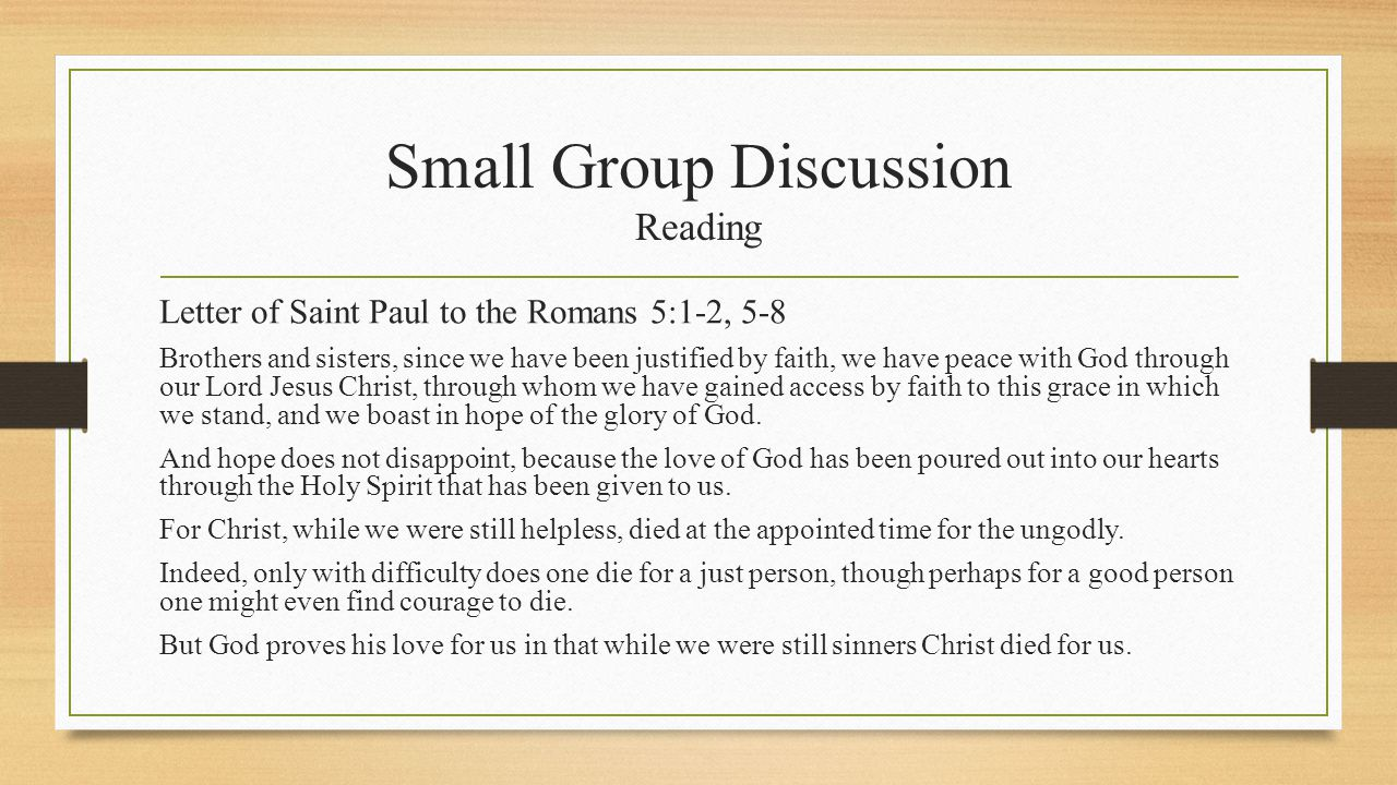 Small Group Discussion Reading Letter of Saint Paul to the Romans 5:1-2, 5-8 Brothers and sisters, since we have been justified by faith, we have peace with God through our Lord Jesus Christ, through whom we have gained access by faith to this grace in which we stand, and we boast in hope of the glory of God.