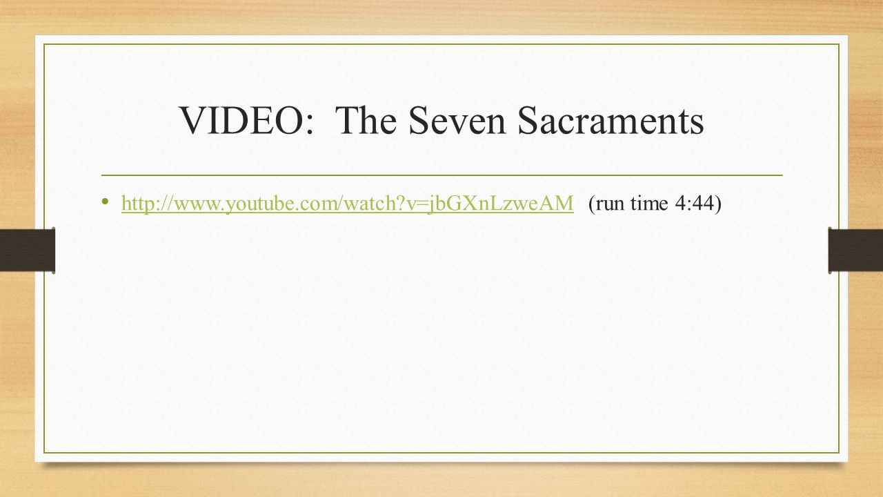 VIDEO: The Seven Sacraments http://www.youtube.com/watch v=jbGXnLzweAM (run time 4:44) http://www.youtube.com/watch v=jbGXnLzweAM