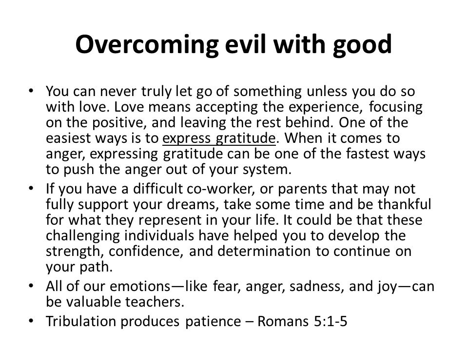 Overcoming evil with good You can never truly let go of something unless you do so with love. Love means accepting the experience, focusing on the pos