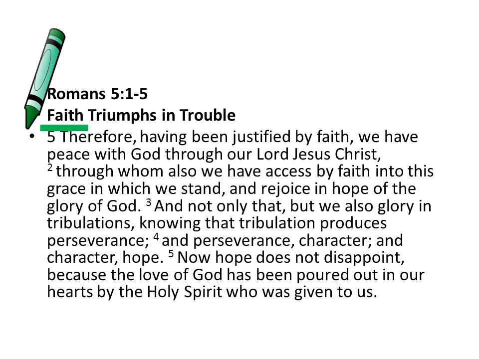 Romans 5:1-5 Faith Triumphs in Trouble 5 Therefore, having been justified by faith, we have peace with God through our Lord Jesus Christ, 2 through wh