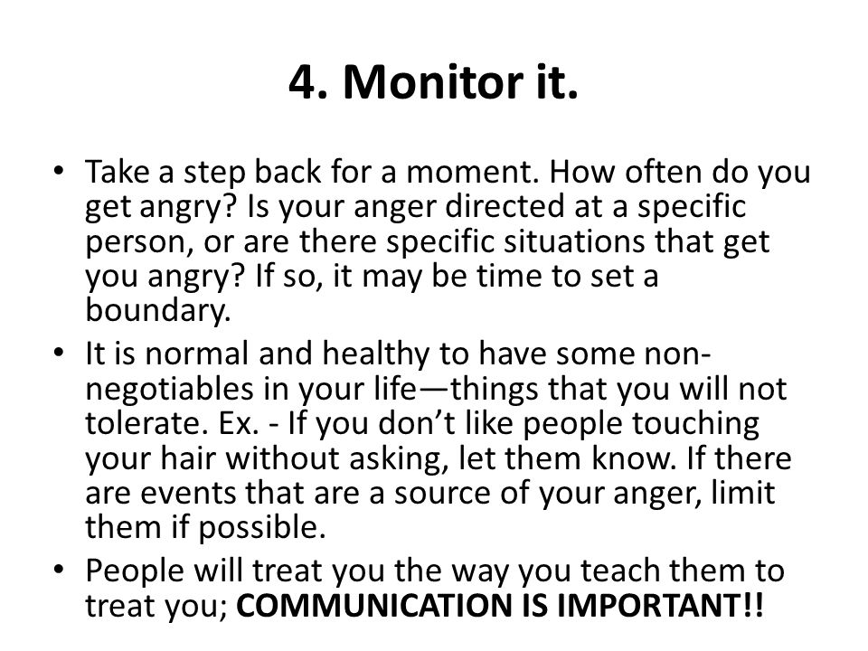 4. Monitor it. Take a step back for a moment. How often do you get angry? Is your anger directed at a specific person, or are there specific situation
