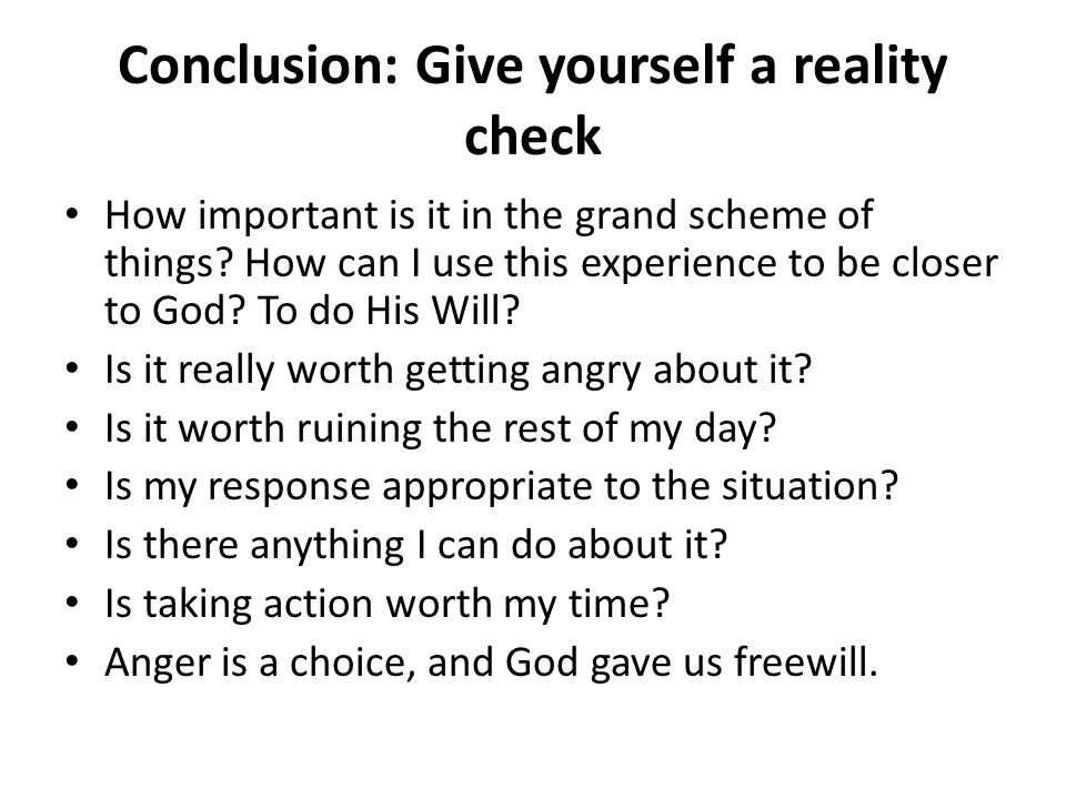 Conclusion: Give yourself a reality check How important is it in the grand scheme of things? How can I use this experience to be closer to God? To do