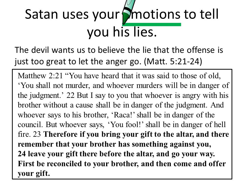 Satan uses your emotions to tell you his lies. The devil wants us to believe the lie that the offense is just too great to let the anger go. (Matt. 5: