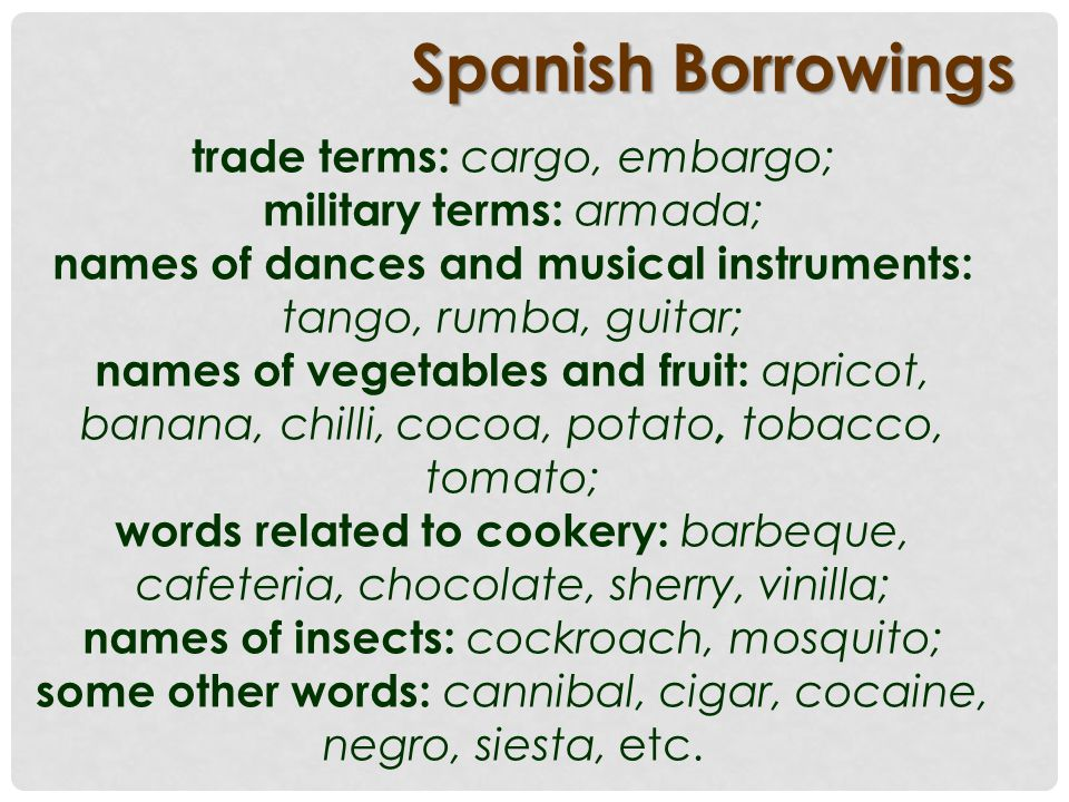 Spanish Borrowings trade terms: cargo, embargo; military terms: armada; names of dances and musical instruments: tango, rumba, guitar; names of vegetables and fruit: apricot, banana, chilli, cocoa, potato, tobacco, tomato; words related to cookery: barbeque, cafeteria, chocolate, sherry, vinilla; names of insects: cockroach, mosquito; some other words: cannibal, cigar, cocaine, negro, siesta, etc.