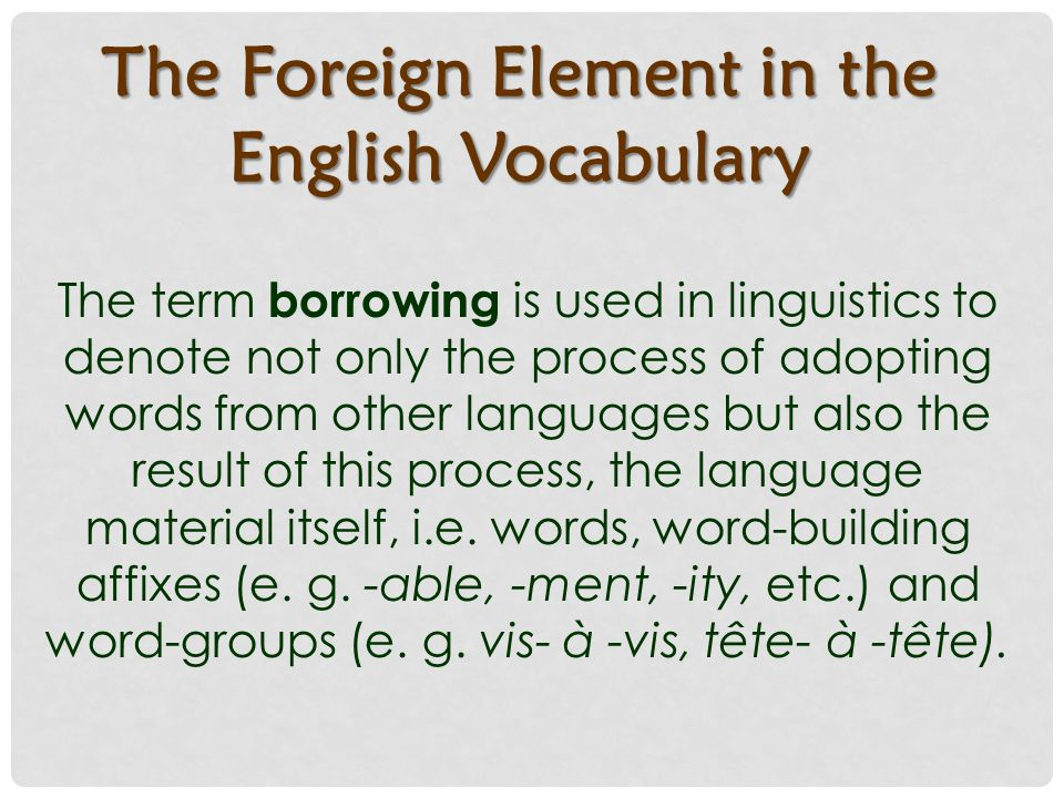 The Foreign Element in the English Vocabulary The term borrowing is used in linguistics to denote not only the process of adopting words from other languages but also the result of this process, the language material itself, i.e.