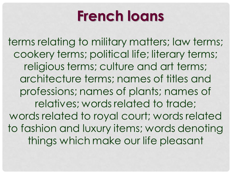 French loans terms relating to military matters; law terms; cookery terms; political life; literary terms; religious terms; culture and art terms; architecture terms; names of titles and professions; names of plants; names of relatives; words related to trade; words related to royal court; words related to fashion and luxury items; words denoting things which make our life pleasant