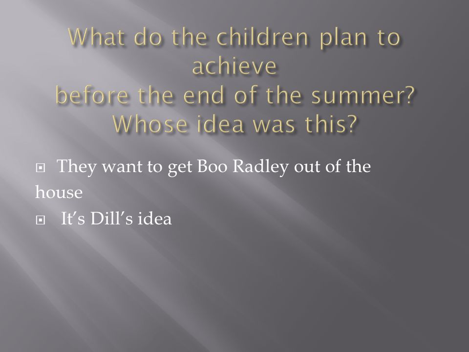  They want to get Boo Radley out of the house  It's Dill's idea