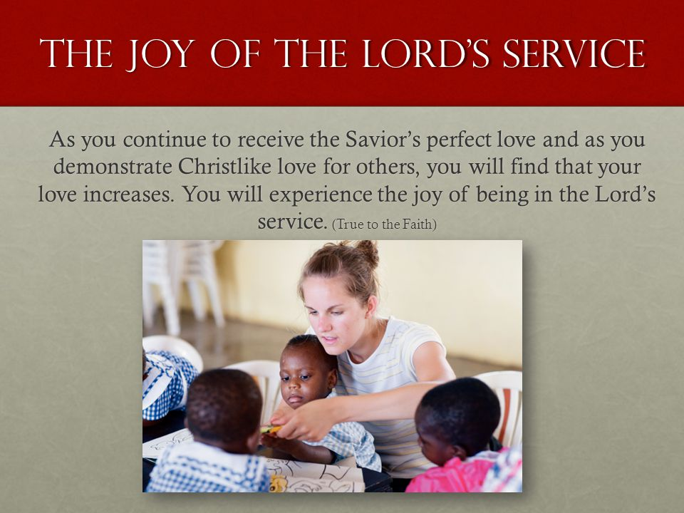 The joy of the lord's service As you continue to receive the Savior's perfect love and as you demonstrate Christlike love for others, you will find th