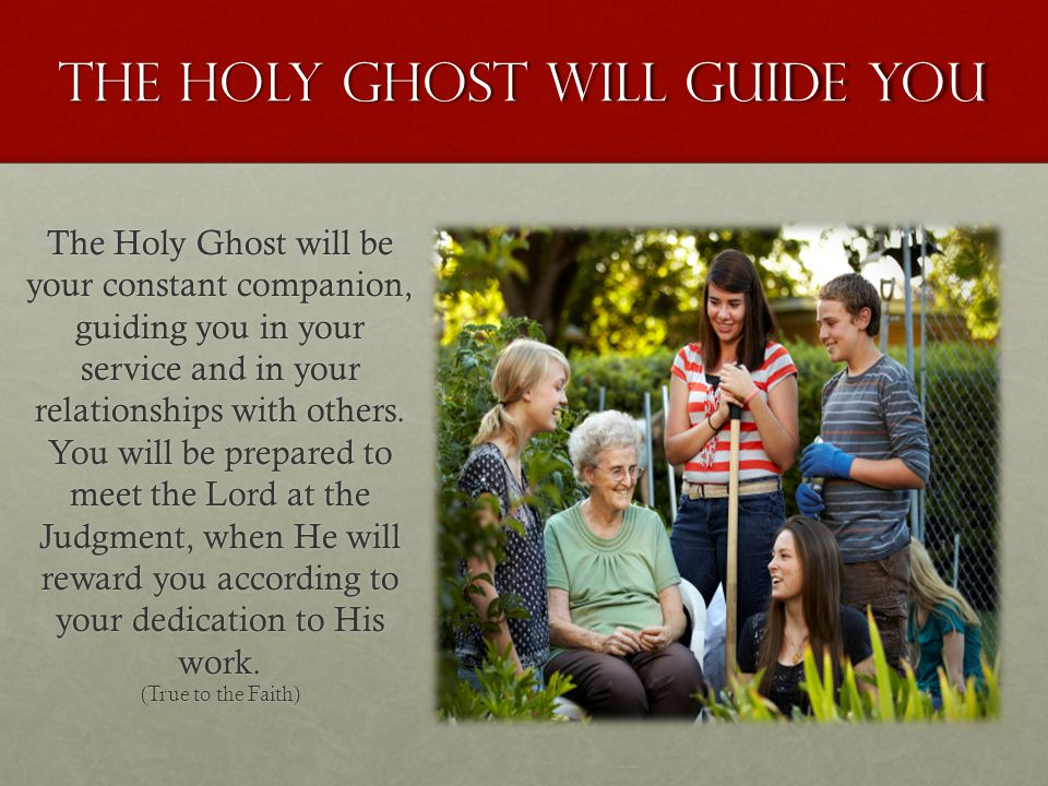 The holy ghost will guide you The Holy Ghost will be your constant companion, guiding you in your service and in your relationships with others. You w