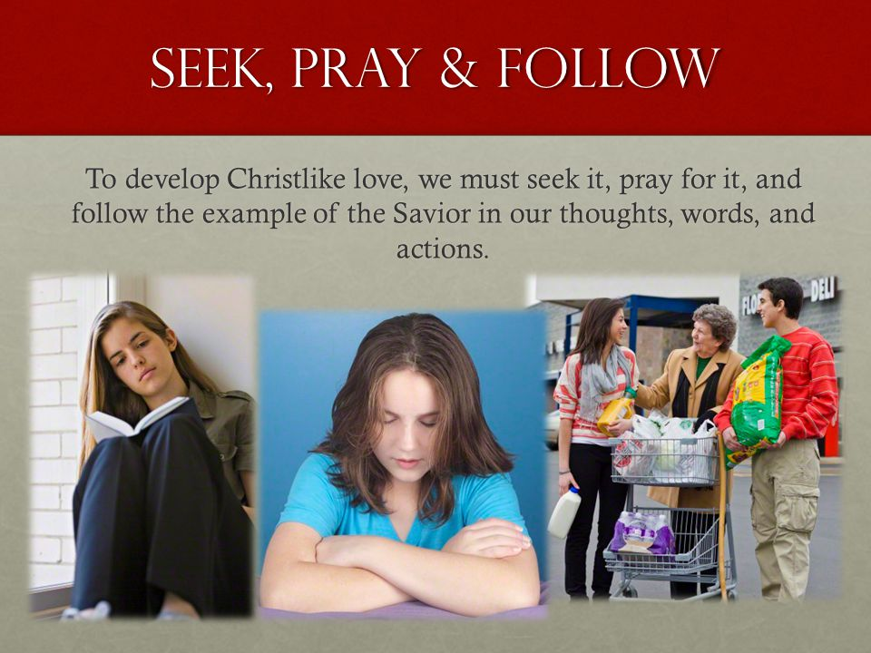 seek, pray & follow To develop Christlike love, we must seek it, pray for it, and follow the example of the Savior in our thoughts, words, and actions