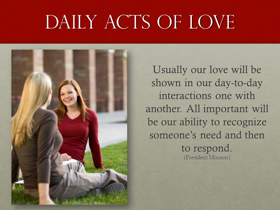 Daily acts of love Usually our love will be shown in our day-to-day interactions one with another. All important will be our ability to recognize some