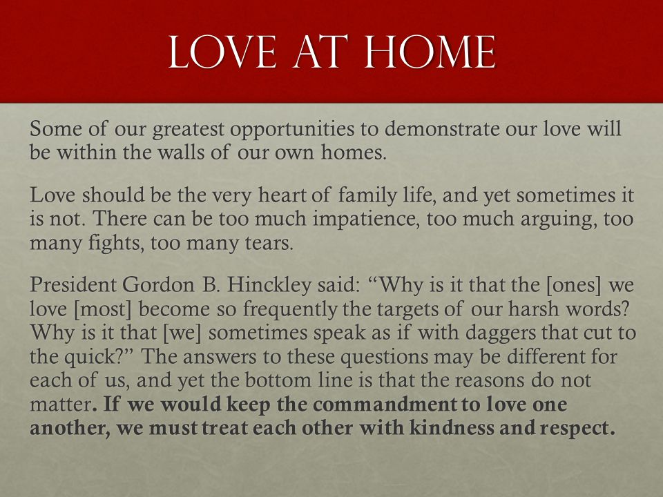 Love at home Some of our greatest opportunities to demonstrate our love will be within the walls of our own homes. Love should be the very heart of fa