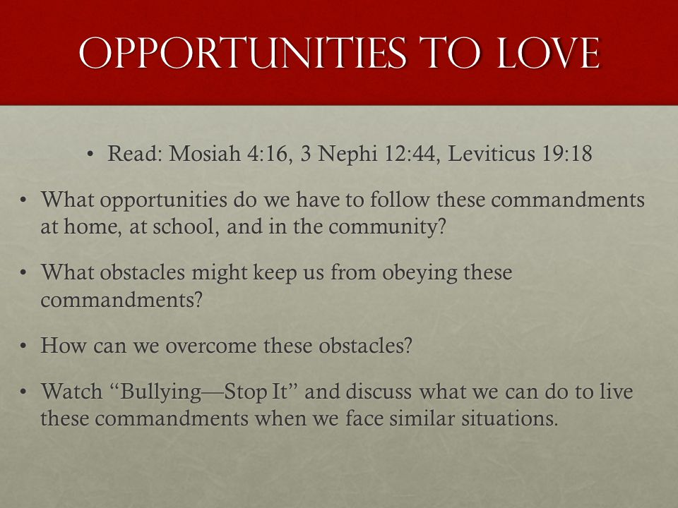 Opportunities to love Read: Mosiah 4:16, 3 Nephi 12:44, Leviticus 19:18Read: Mosiah 4:16, 3 Nephi 12:44, Leviticus 19:18 What opportunities do we have