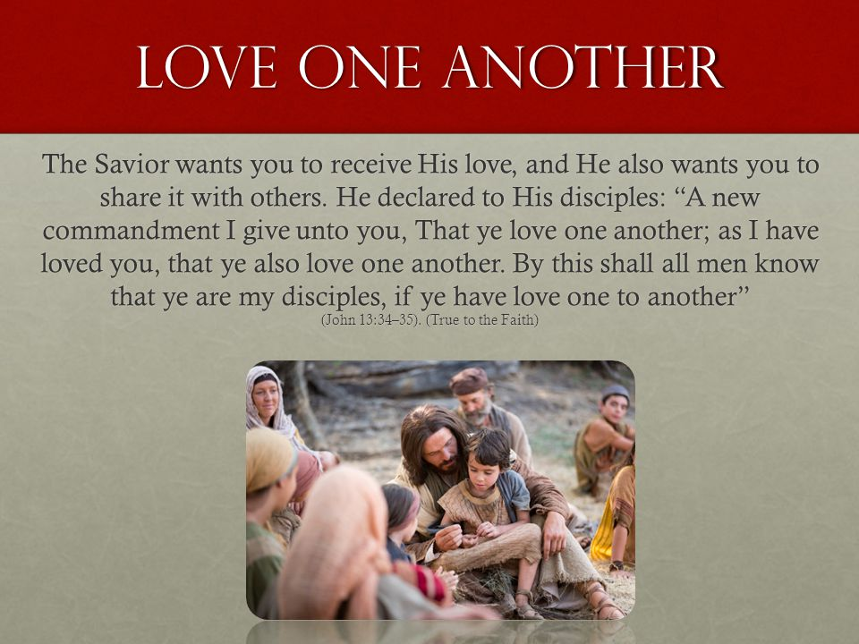 "Love one another The Savior wants you to receive His love, and He also wants you to share it with others. He declared to His disciples: ""A new command"