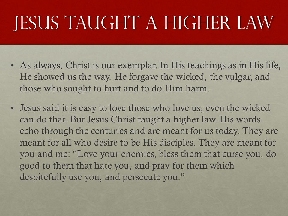Jesus taught a higher law As always, Christ is our exemplar. In His teachings as in His life, He showed us the way. He forgave the wicked, the vulgar,