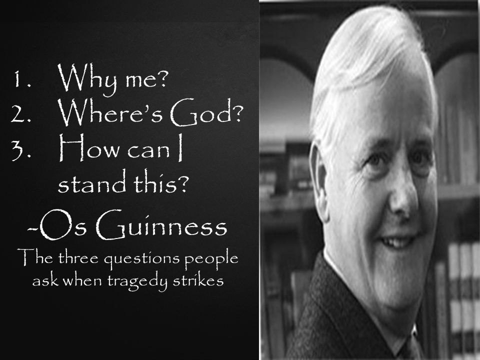 -Os Guinness The three questions people ask when tragedy strikes 1.Why me.