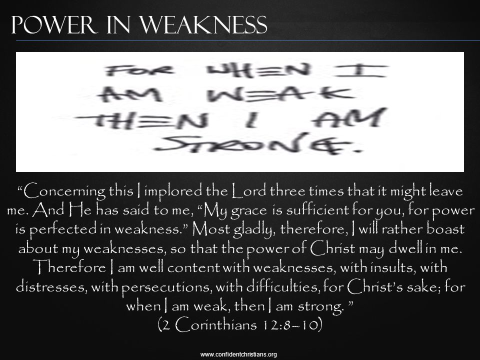 www.confidentchristians.org Power in Weakness Concerning this I implored the Lord three times that it might leave me.