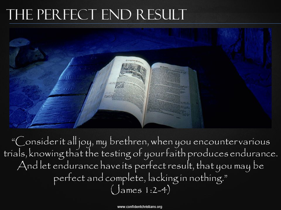 www.confidentchristians.org The Perfect End result Consider it all joy, my brethren, when you encounter various trials, knowing that the testing of your faith produces endurance.