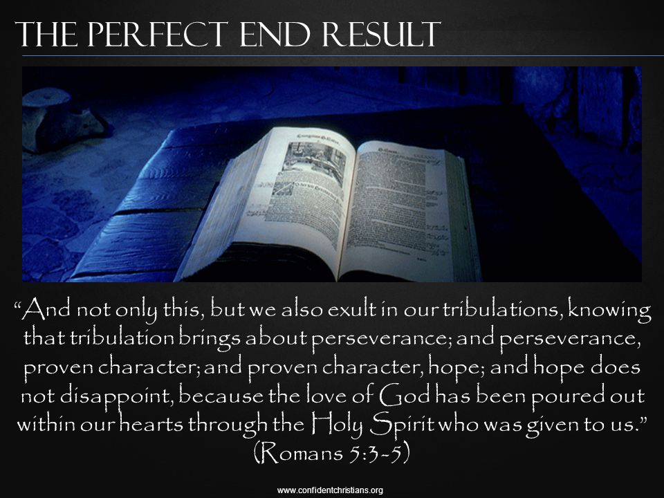 www.confidentchristians.org The Perfect End result And not only this, but we also exult in our tribulations, knowing that tribulation brings about perseverance; and perseverance, proven character; and proven character, hope; and hope does not disappoint, because the love of God has been poured out within our hearts through the Holy Spirit who was given to us. (Romans 5:3-5)