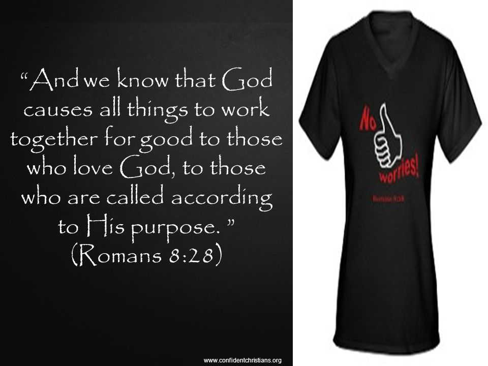 www.confidentchristians.org And we know that God causes all things to work together for good to those who love God, to those who are called according to His purpose.