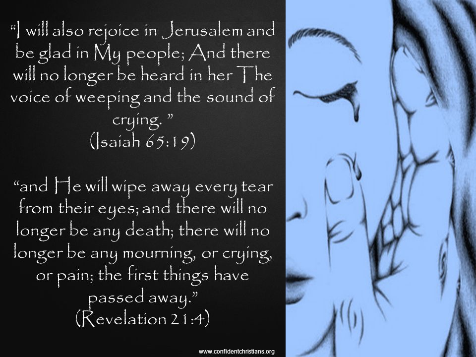 I will also rejoice in Jerusalem and be glad in My people; And there will no longer be heard in her The voice of weeping and the sound of crying.