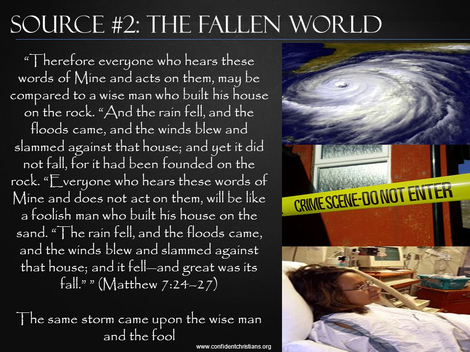 www.confidentchristians.org Source #2: The Fallen World Therefore everyone who hears these words of Mine and acts on them, may be compared to a wise man who built his house on the rock.