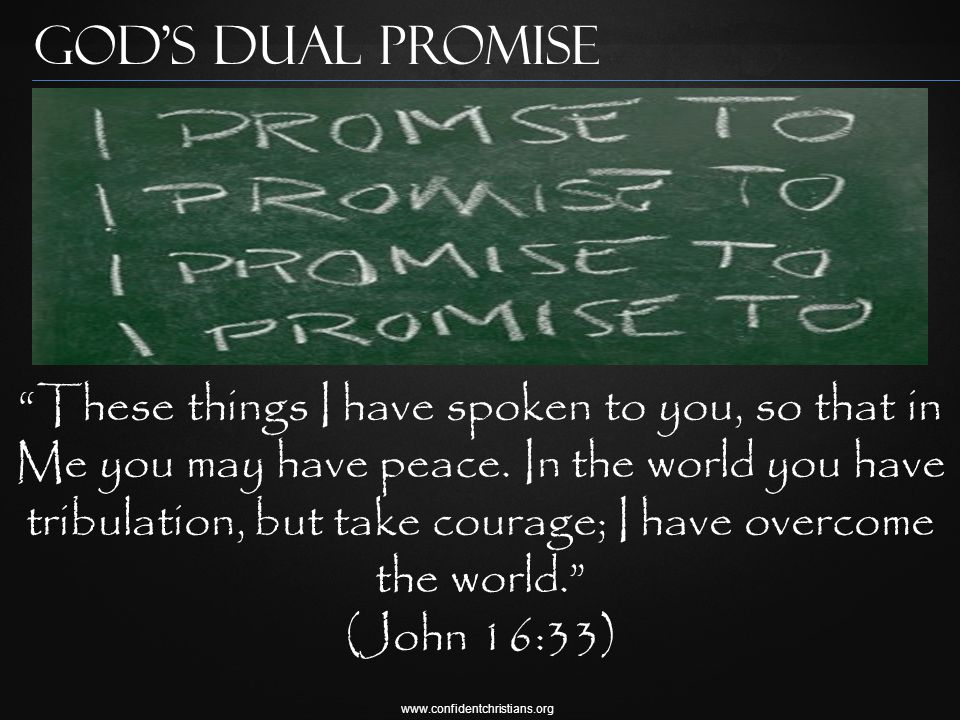 www.confidentchristians.org God's Dual Promise These things I have spoken to you, so that in Me you may have peace.